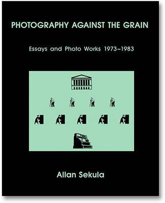 Photography Against the Grain - Essays and Photo Works, 1973-1983