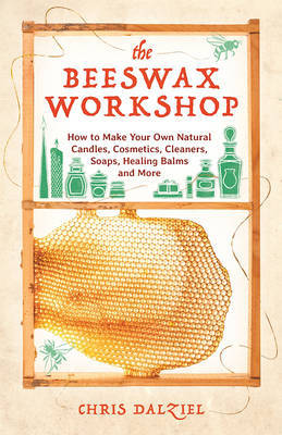 The Beeswax Workshop How to Make Your Own Natural Candles, Cosmetics, Cleaners, Soaps, Healing Balms and More