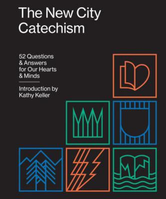 The New City Catechism: 52 Questions and Answers for Our Hearts and Minds