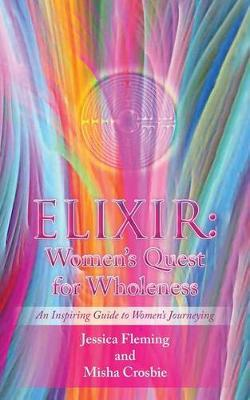 Elixir: Women's Quest for Wholeness: An Inspiring Guide to Women's Journeying