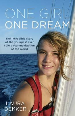 One Girl, One Dream: The Incredible Story of the Youngest Ever Solo Circumnavigation of the World