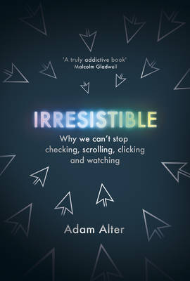 Irresistible: Why We Can't Stop Checking, Scrolling, Clicking and Watching