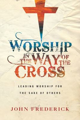Worship in the Way of the Cross : Leading Worship for the Sake of Others