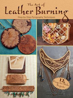 The Art of Leather Burning : Step-by-Step Pyrography Techniques