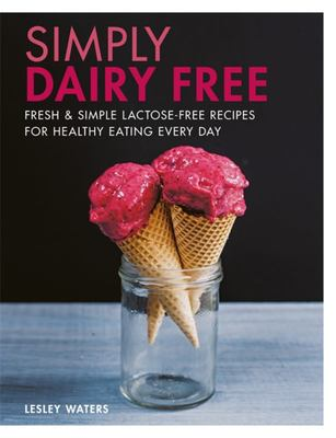 Simply Dairy Free: Fresh & Simple Lactose-Free Recipes for Healthy Eating Every Day