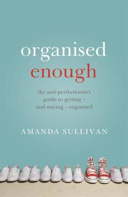 Organised Enough: The Anti-Perfectionist's Guide to Order