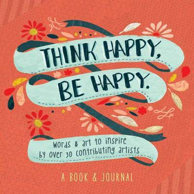 Think Happy, be Happy: Words & Art to Inspire by Over 30 Contributing Artists