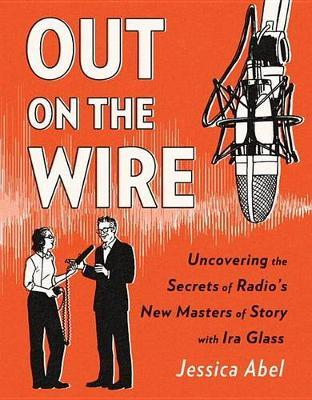 Out on the Wire - The Storytelling Secrets of the New Masters of Radio