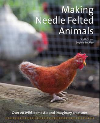 Making Needle-Felted Animals: Over 20 Wild, Domestic and Imaginary Creatures