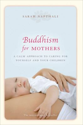 Buddhism for Mothers: A Calm Approach to Caring for Yourself and Your Children