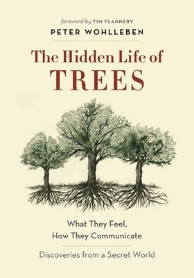 The Hidden Life of Trees: What They Feel, How They Communicate--Discoveries from a Secret World