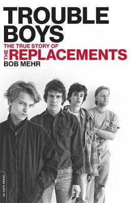 Trouble Boys : The True Story of the Replacements