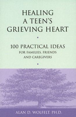 Healing a Teens Grieving Heart: : 100 Practical Ideas for Families, Friends & Caregivers