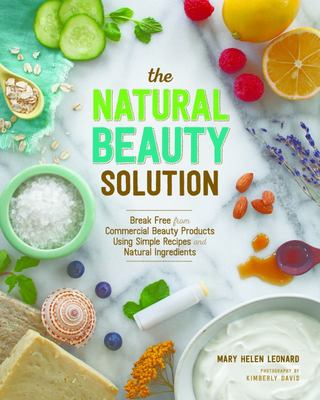 The Natural Beauty Solution : Break Free from Commerical Beauty Products Using Simple Recipes and Natural Ingredients