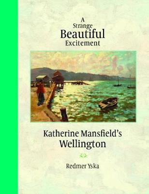 A Strange Beautiful Excitement: Katherine Mansfields Wellington 1888-1903