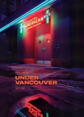 Greg Girard - Under Vancouver 1972-1982