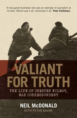 Valiant for Truth : The Life of Chester Wilmot, War Correspondant
