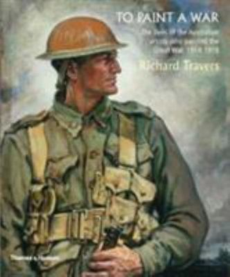 To Paint a War The Lives of the Australian Artists who painted the Great War 1914-1918