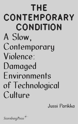 The Contemporary Condition: A Slow Contemporary Violence: Damaged Environments of Technological Culture
