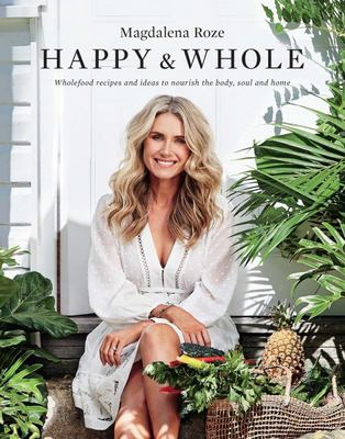 Happy and Whole: Recipes and Ideas for Nourishing Your Body, Home and Life