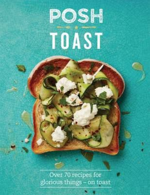 Posh Toast: 70 Delicious and Exciting Recipes on Toast