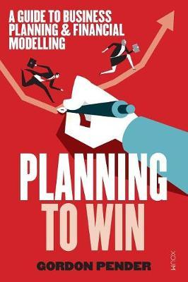 Planning to Win : A Guide to Business Planning & Financial Modelling