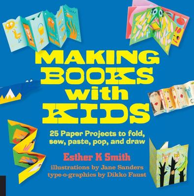 Making Books with Kids - 25 Paper Projects to Fold, Sew, Paste, Pop, and Draw