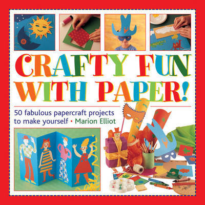 Crafty Fun with Paper!: 50 Fabulous Papercraft Projects to Make Yourself