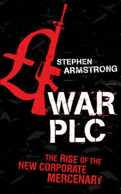 War plc : The Rise of the New Corporate Mercenary