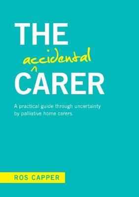 The Accidental Carer: A Practical Guide Through Uncertainty by Palliative Home Carers