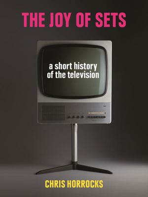 The Joy of Sets: A Short History of the Television