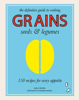 Grains, Seeds  Legumes: 150 Recipes for Every Appetite