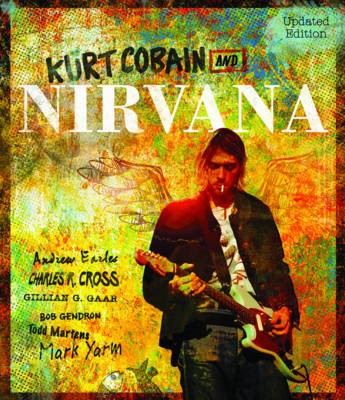 Kurt Cobain and Nirvana: The Complete Illustrated History