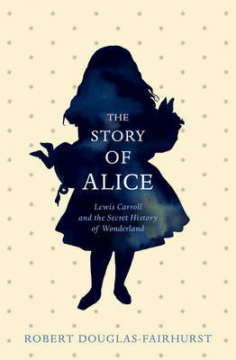 Story of Alice; Lewis Carroll and the Secret History of Wonderland