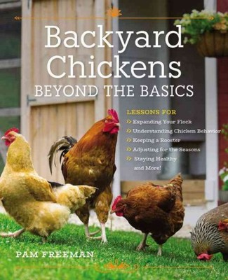 Backyard Chickens Beyond the BasicsLessons for Expanding Your Flock, Understanding Chicken Behavior, Keeping a Rooster, Adjusting for the Seasons, Staying Healthy, and More!
