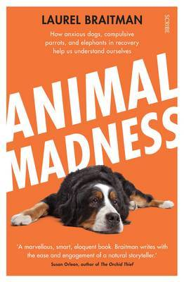 Animal Madness: How Anxious Dogs, Compulsive Parrots, and Elephants in Recovery Help us to Understand Ourselves