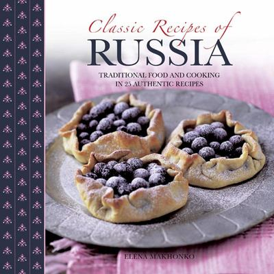 Classic Recipes of Russia Traditional Food and Cooking in 25 Authentic Dishes