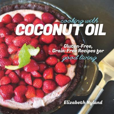 Cooking with Coconut Oil : Gluten-free, Grain-free Recipes for Good Living