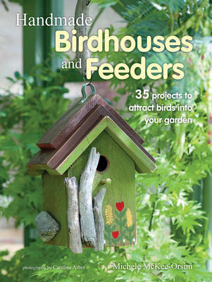 Handmade Birdhouses and Feeders : 35 Projects to Attract Birds into Your Garden