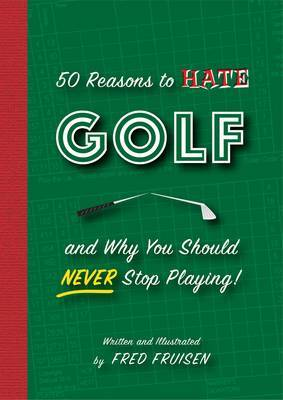 50 Reasons to Hate Golf and Why You Should Never Stop Playing