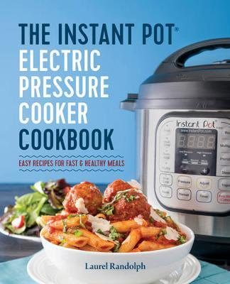 The Instant Pot Electric Pressure Cooker Cookbook: Easy Recipes for Fast and Healthy Meals