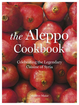 The Aleppo Cookbook: Celebrating the Legendary Cuisine of Syria