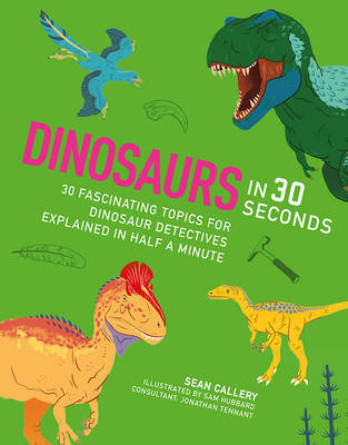 Dinosaurs in 30 Seconds: 30 Fascinating Topics for Dinosaur Detectives Explained in Half a Minute