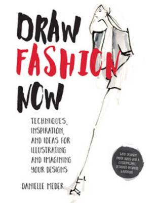 Draw Fashion Now: Techniques, Inspiration, and Ideas for Illustrating and Imagining Your Designs - With Fashion Paper Dolls and a Customizable, Designer-Inspired Wardrobe