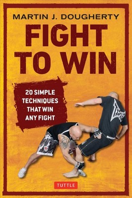 Fight to Win : 20 Simple Techniques That Will Win Any Fight