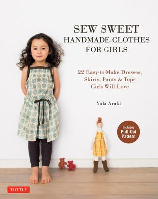 Sew Sweet Handmade Clothes for Girls : 22 Easy-to-Make Dresses, Skirts, Pants and Tops Girls Will Love