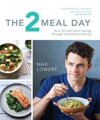 The Two Meal Day : Burn Fat and Boost Energy Through Intermittent Fasting