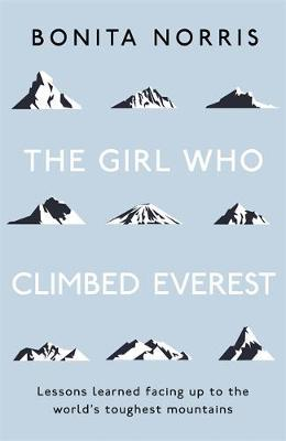 The Girl Who Climbed Everest : Lessons Learned Facing Up to the World's Toughest Mountains