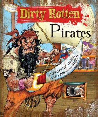 Dirty Rotten Pirates : A Truly Revolting Guide to Pirates & Their World
