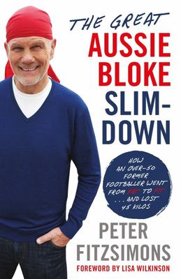 The Great Aussie Bloke Slim-Down: How an Over-50 Former Footballer Went from Fat to Fit ... and Lost 40 Kilos